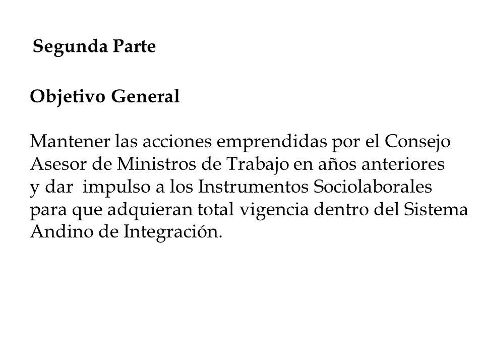 Segunda Parte Objetivo General Mantener las acciones emprendidas por el Consejo Asesor de Ministros de Trabajo en años anteriores y dar impulso a los Instrumentos Sociolaborales para que adquieran total vigencia dentro del Sistema Andino de Integración.