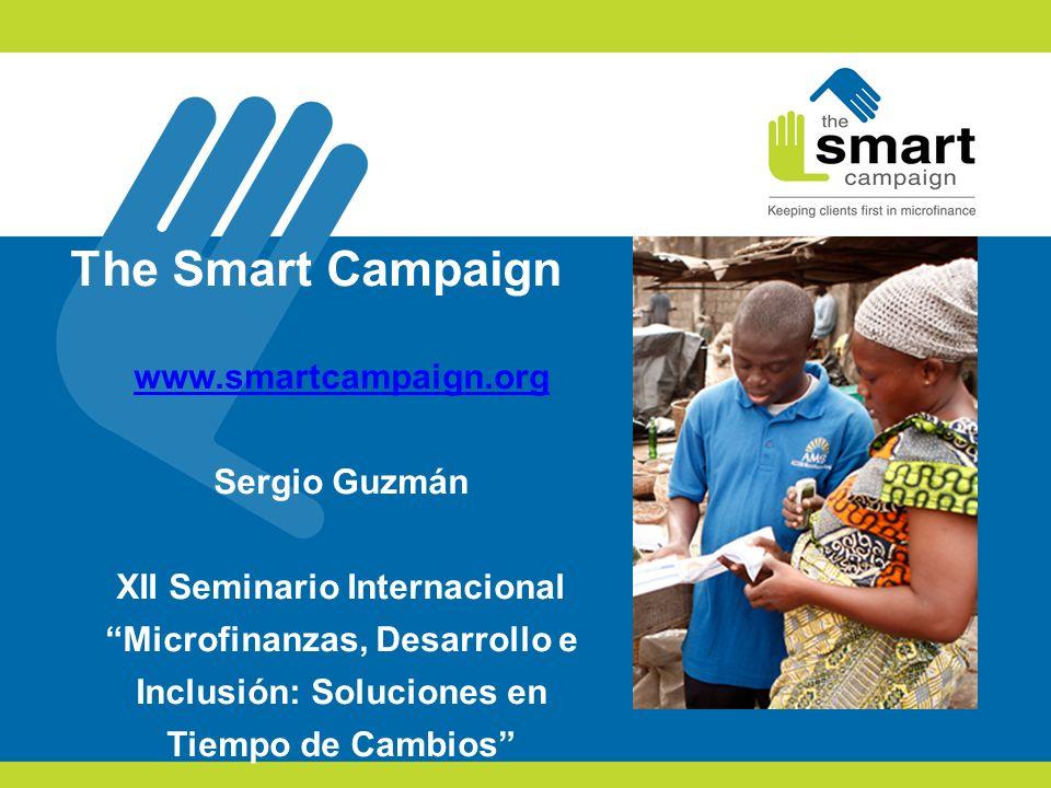 The Smart Campaign www.smartcampaign.org Sergio Guzmán XII Seminario Internacional Microfinanzas, Desarrollo e Inclusión: Soluciones en Tiempo de Camb