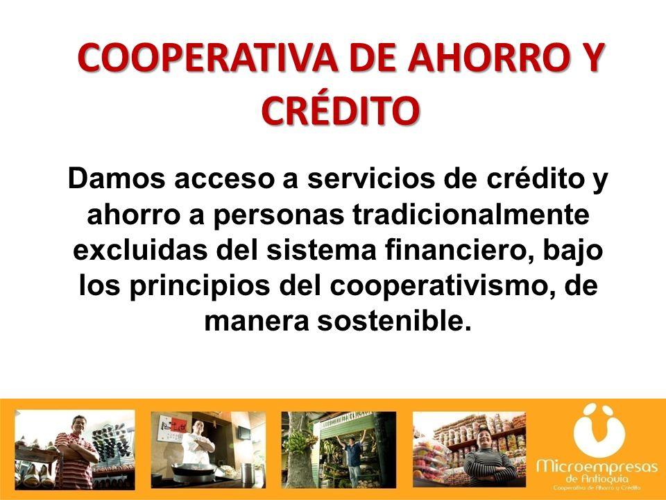 COOPERATIVA DE AHORRO Y CRÉDITO Damos acceso a servicios de crédito y ahorro a personas tradicionalmente excluidas del sistema financiero, bajo los principios del cooperativismo, de manera sostenible.