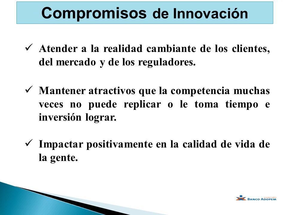 Compromisos de Innovación Atender a la realidad cambiante de los clientes, del mercado y de los reguladores. Mantener atractivos que la competencia mu