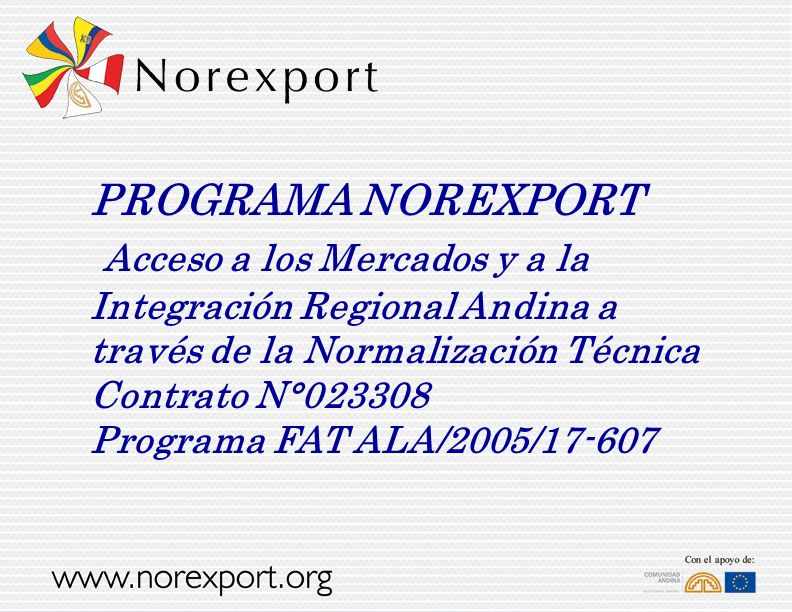 PROGRAMA NOREXPORT Acceso a los Mercados y a la Integración Regional Andina a través de la Normalización Técnica Contrato N°023308 Programa FAT ALA/2005/17-607