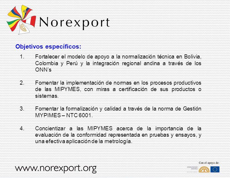 Objetivos específicos: 1.Fortalecer el modelo de apoyo a la normalización técnica en Bolivia, Colombia y Perú y la integración regional andina a través de los ONNs 2.Fomentar la implementación de normas en los procesos productivos de las MIPYMES, con miras a certificación de sus productos o sistemas.