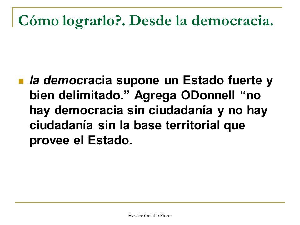 Haydee Castillo Flores Cómo lograrlo?. Desde la democracia. la democracia supone un Estado fuerte y bien delimitado. Agrega ODonnell no hay democracia