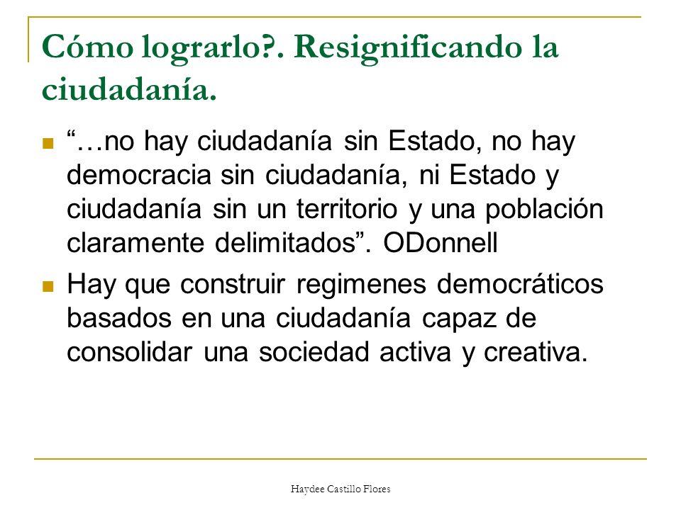 Haydee Castillo Flores Cómo lograrlo?. Resignificando la ciudadanía. …no hay ciudadanía sin Estado, no hay democracia sin ciudadanía, ni Estado y ciud