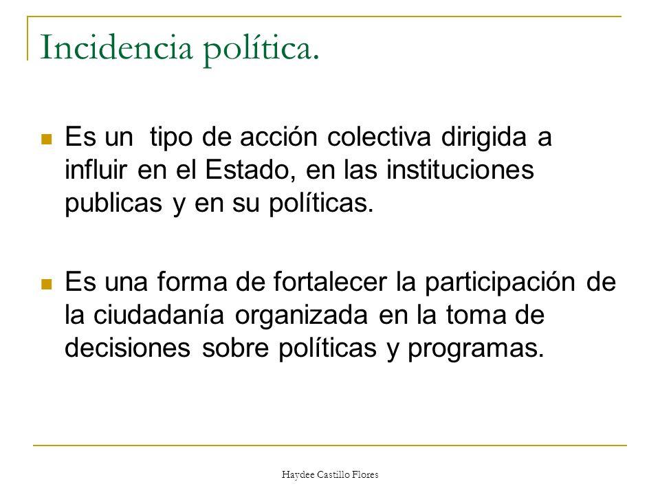 Haydee Castillo Flores Incidencia política. Es un tipo de acción colectiva dirigida a influir en el Estado, en las instituciones publicas y en su polí