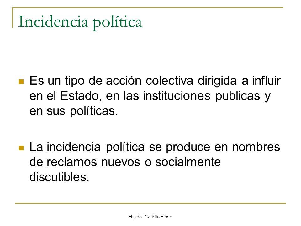 Haydee Castillo Flores Incidencia política Es un tipo de acción colectiva dirigida a influir en el Estado, en las instituciones publicas y en sus polí