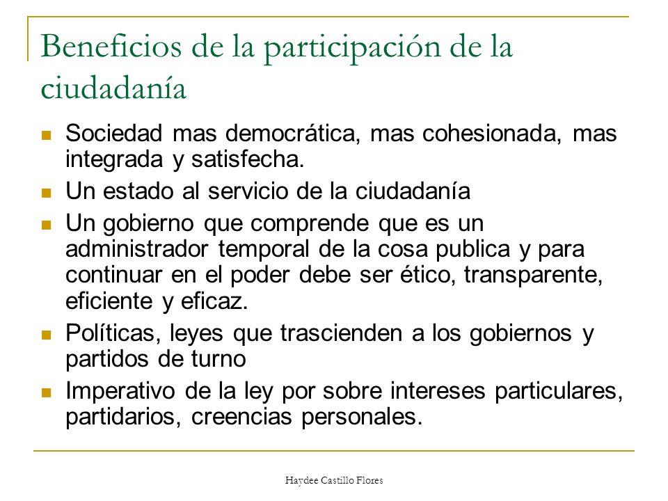 Haydee Castillo Flores Beneficios de la participación de la ciudadanía Sociedad mas democrática, mas cohesionada, mas integrada y satisfecha. Un estad