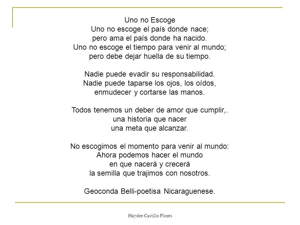 Haydee Castillo Flores Uno no Escoge Uno no escoge el país donde nace; pero ama el país donde ha nacido. Uno no escoge el tiempo para venir al mundo;