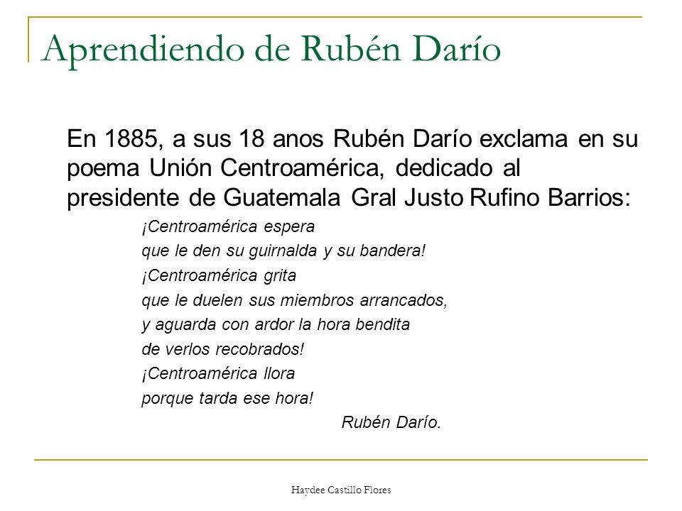 Haydee Castillo Flores Aprendiendo de Rubén Darío En 1885, a sus 18 anos Rubén Darío exclama en su poema Unión Centroamérica, dedicado al presidente d