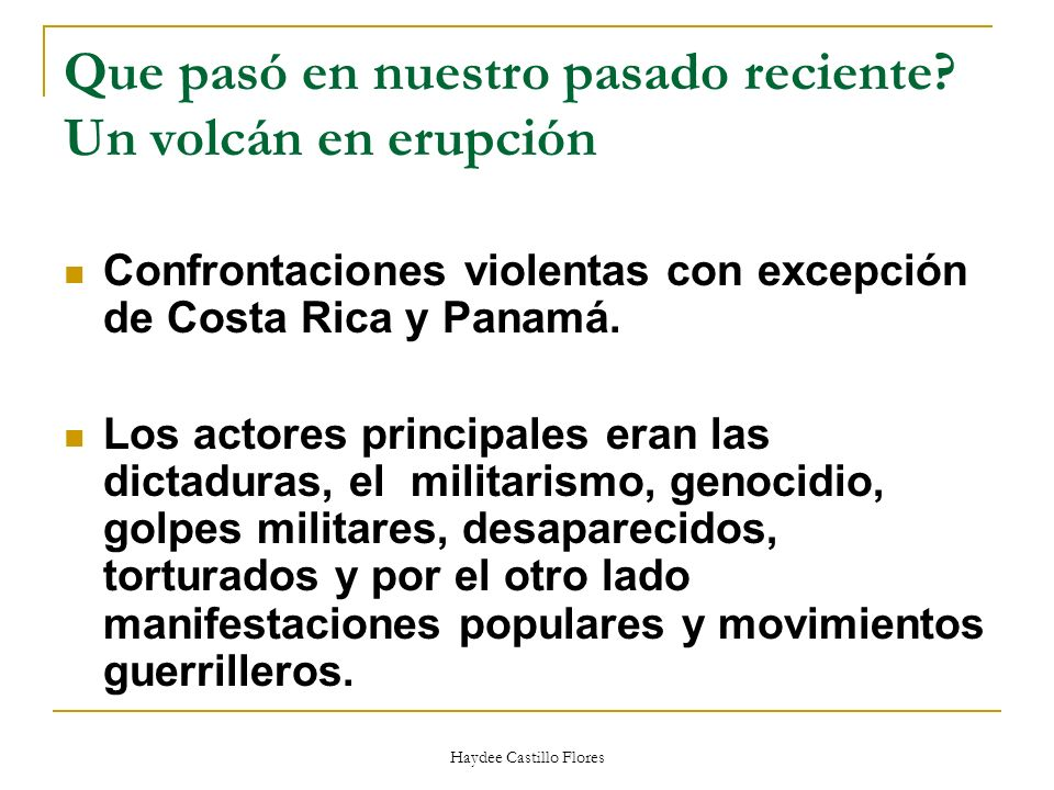 Que pasó en nuestro pasado reciente? Un volcán en erupción Confrontaciones violentas con excepción de Costa Rica y Panamá. Los actores principales era