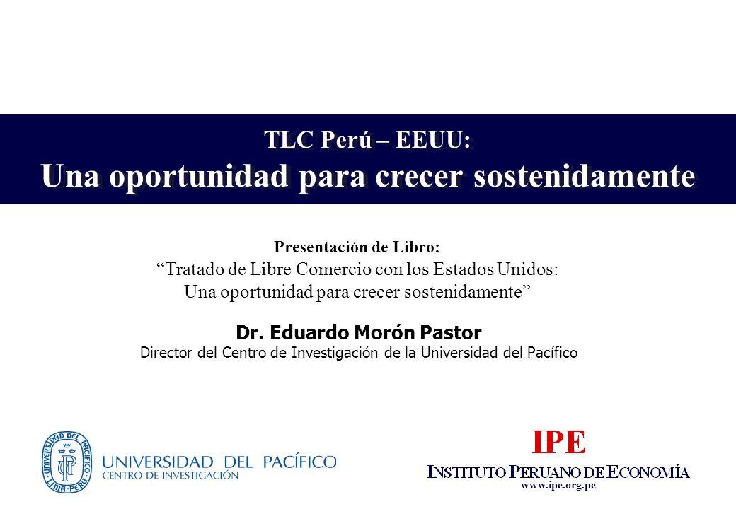 www.ipe.org.pe TLC Perú – EEUU: Una oportunidad para crecer sostenidamente TLC Perú – EEUU: Una oportunidad para crecer sostenidamente Dr. Eduardo Mor