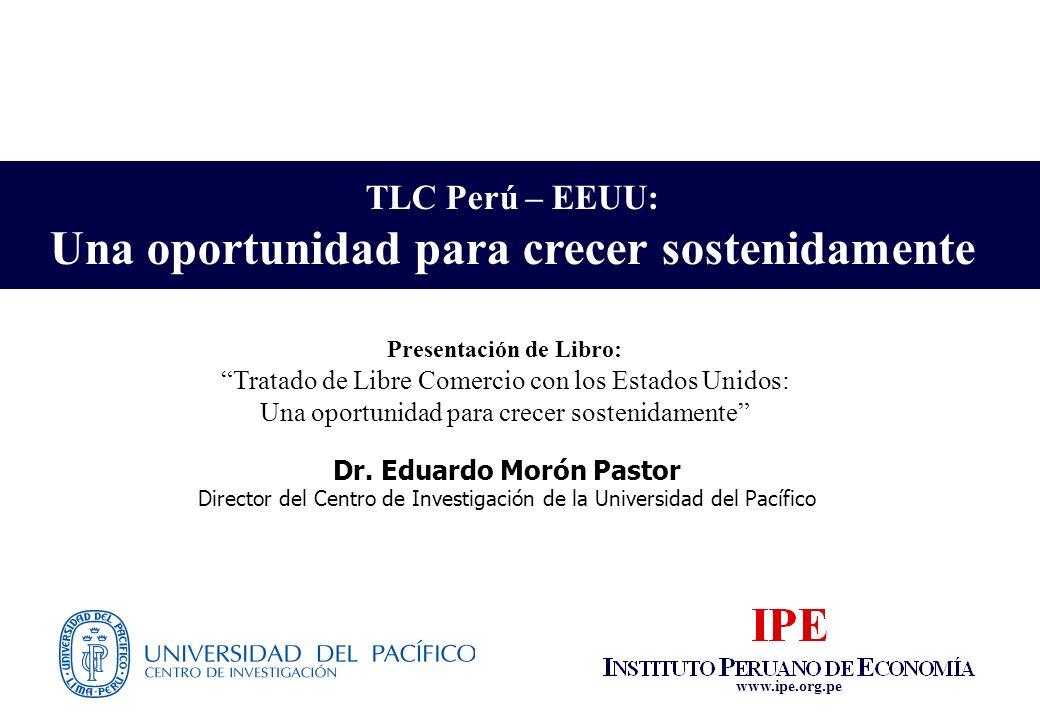 www.ipe.org.pe TLC Perú – EEUU: Una oportunidad para crecer sostenidamente Dr. Eduardo Morón Pastor Director del Centro de Investigación de la Univers