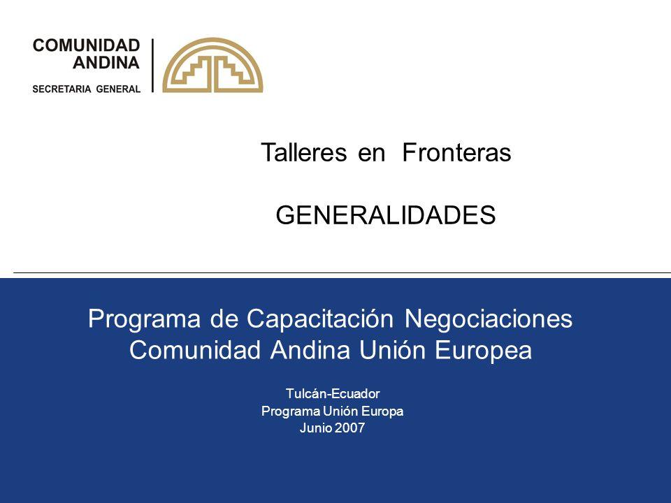 Programa de Capacitación Negociaciones Comunidad Andina Unión Europea Tulcán-Ecuador Programa Unión Europa Junio 2007 Talleres en Fronteras GENERALIDA