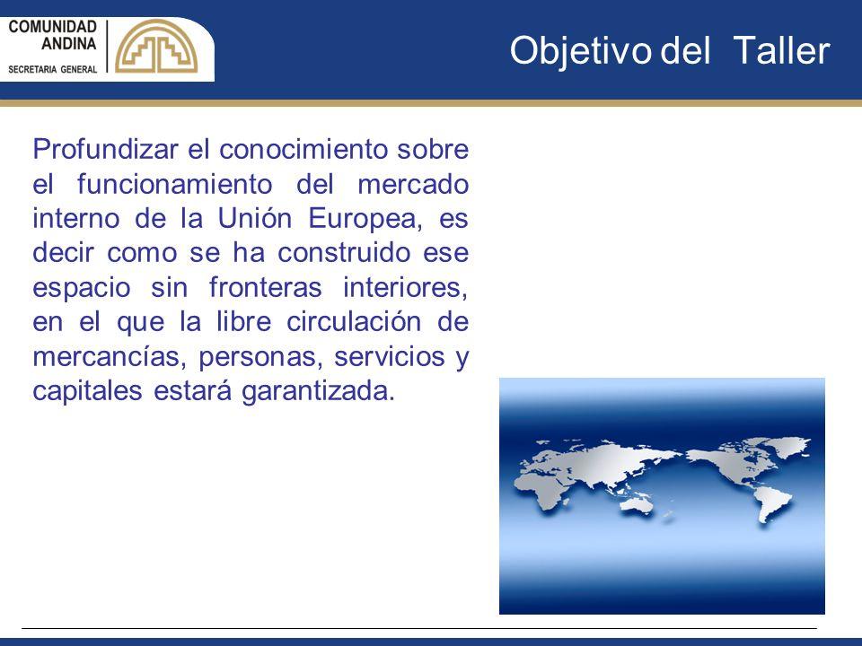 Objetivo del Taller Profundizar el conocimiento sobre el funcionamiento del mercado interno de la Unión Europea, es decir como se ha construido ese es