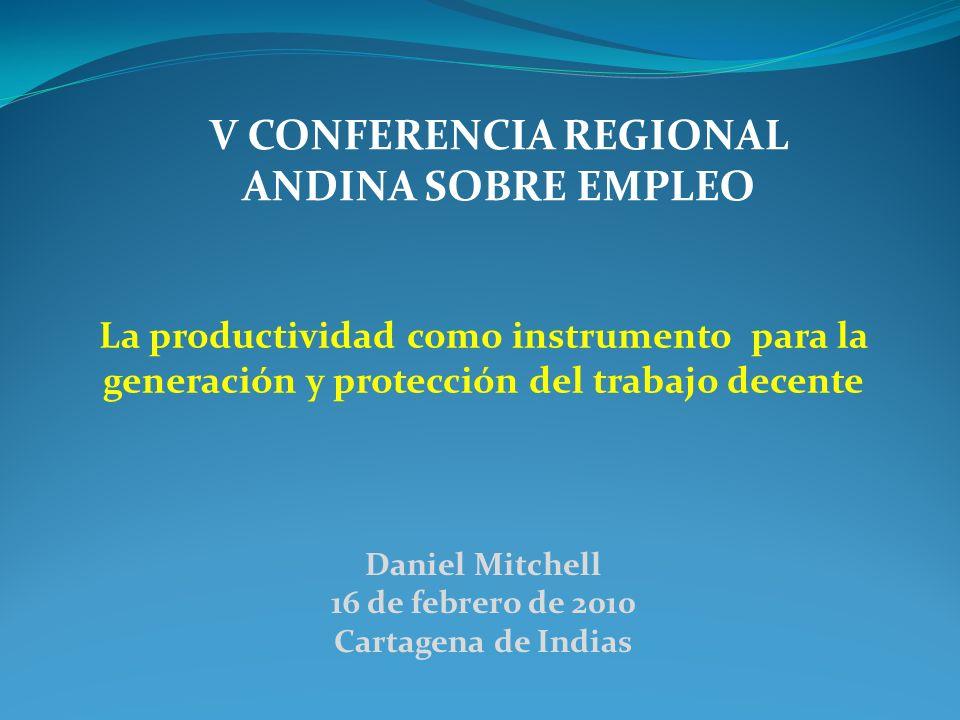 V CONFERENCIA REGIONAL ANDINA SOBRE EMPLEO La productividad como instrumento para la generación y protección del trabajo decente Daniel Mitchell 16 de febrero de 2010 Cartagena de Indias