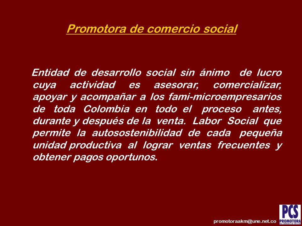 Promotora de comercio social Entidad de desarrollo social sin ánimo de lucro cuya actividad es asesorar, comercializar, apoyar y acompañar a los fami-