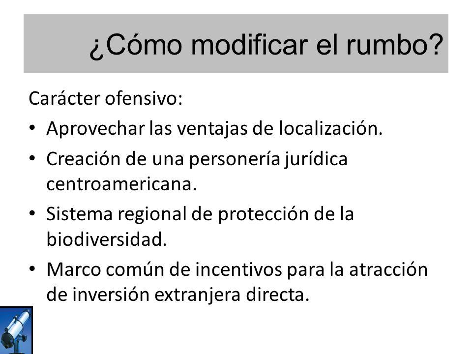 ¿Cómo modificar el rumbo? Carácter ofensivo: Aprovechar las ventajas de localización. Creación de una personería jurídica centroamericana. Sistema reg