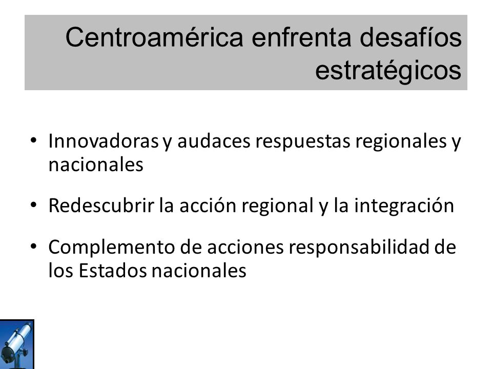 Centroamérica enfrenta desafíos estratégicos Innovadoras y audaces respuestas regionales y nacionales Redescubrir la acción regional y la integración Complemento de acciones responsabilidad de los Estados nacionales