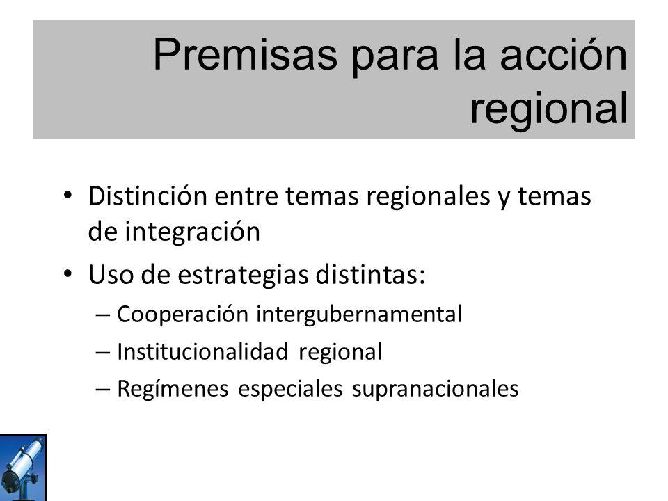 Premisas para la acción regional Distinción entre temas regionales y temas de integración Uso de estrategias distintas: – Cooperación intergubernamental – Institucionalidad regional – Regímenes especiales supranacionales