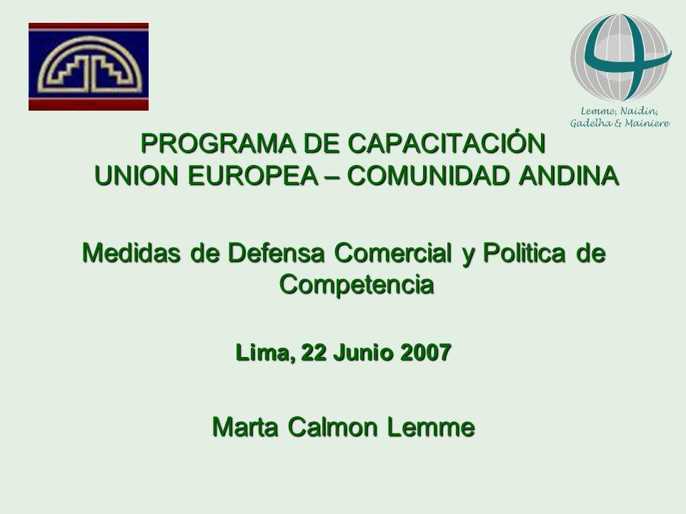 PROGRAMA DE CAPACITACIÓN UNION EUROPEA – COMUNIDAD ANDINA Medidas de Defensa Comercial y Politica de Competencia Lima, 22 Junio 2007 Marta Calmon Lemm