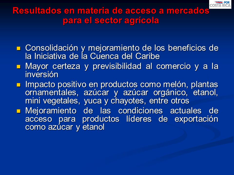 Resultados en materia de acceso a mercados para el sector agrícola Consolidación del libre acceso para casi la totalidad de la oferta exportable agrícola costarricense.