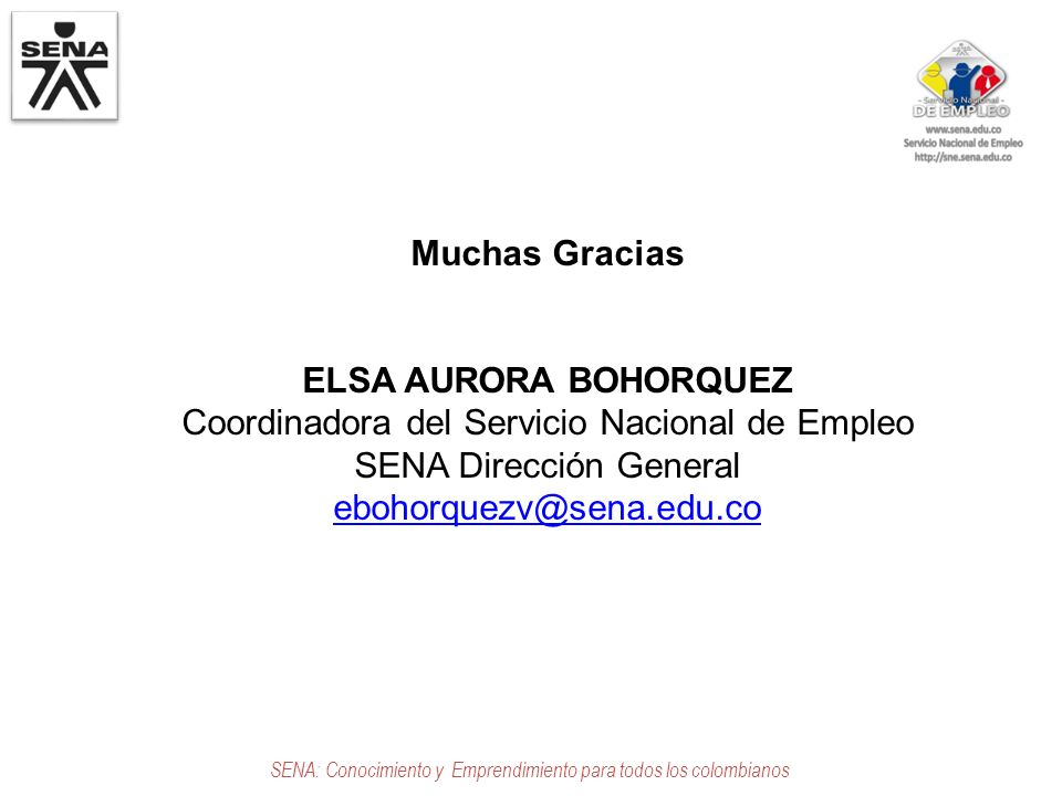 SENA: Conocimiento y Emprendimiento para todos los colombianos Muchas Gracias ELSA AURORA BOHORQUEZ Coordinadora del Servicio Nacional de Empleo SENA