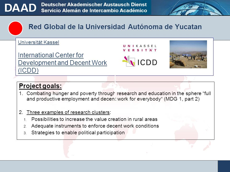 Deutscher Akademischer Austausch Dienst Servicio Alemán de Intercambio Académico Red Global de la Universidad Autónoma de Yucatan Project goals: 1.Combating hunger and poverty through research and education in the sphere full and productive employment and decent work for everybody (MDG 1, part 2) 2.Three examples of research clusters: 1.