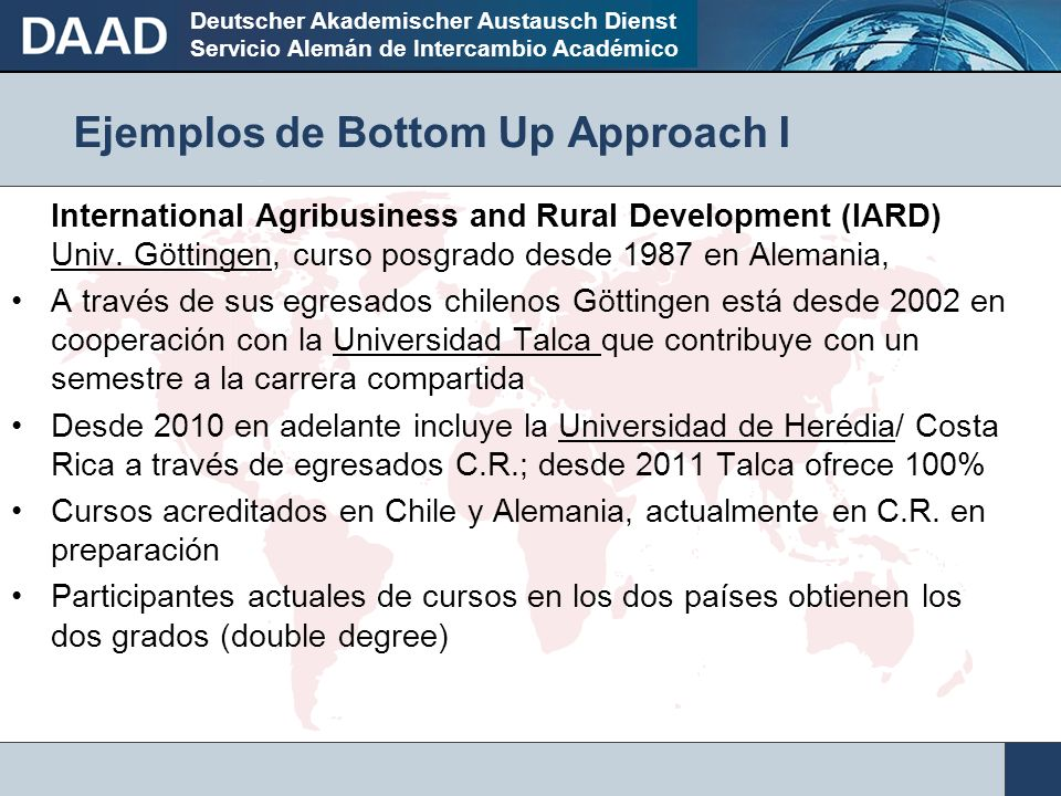 Deutscher Akademischer Austausch Dienst Servicio Alemán de Intercambio Académico Ejemplos de Bottom Up Approach I International Agribusiness and Rural Development (IARD) Univ.