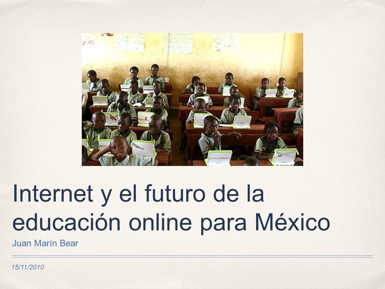 15/11/2010 Internet y el futuro de la educación online para México Juan Marín Bear