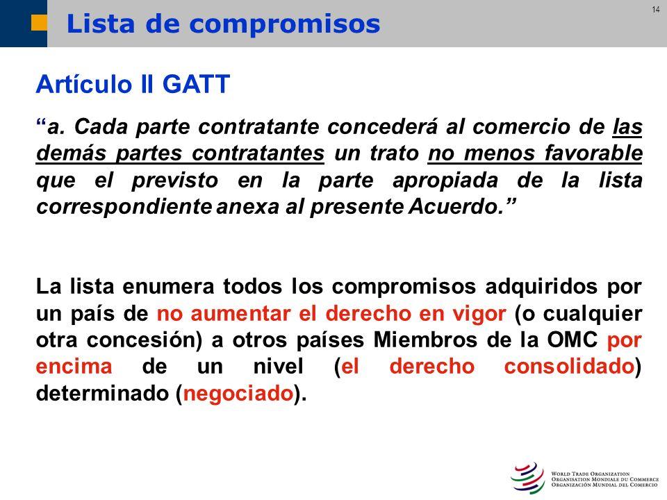 14 Artículo II GATT a. Cada parte contratante concederá al comercio de las demás partes contratantes un trato no menos favorable que el previsto en la