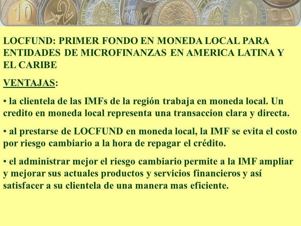 LOCFUND: PRIMER FONDO EN MONEDA LOCAL PARA ENTIDADES DE MICROFINANZAS EN AMERICA LATINA Y EL CARIBE VENTAJAS: la clientela de las IMFs de la región trabaja en moneda local.