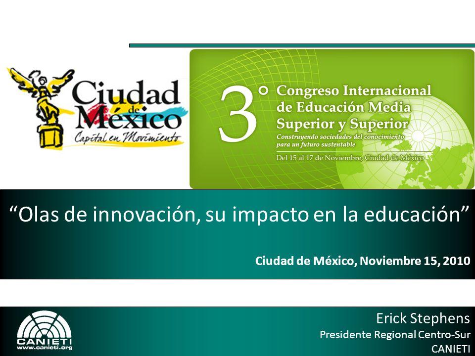 Erick Stephens Presidente Regional Centro-Sur CANIETI Olas de innovación, su impacto en la educación Ciudad de México, Noviembre 15, 2010