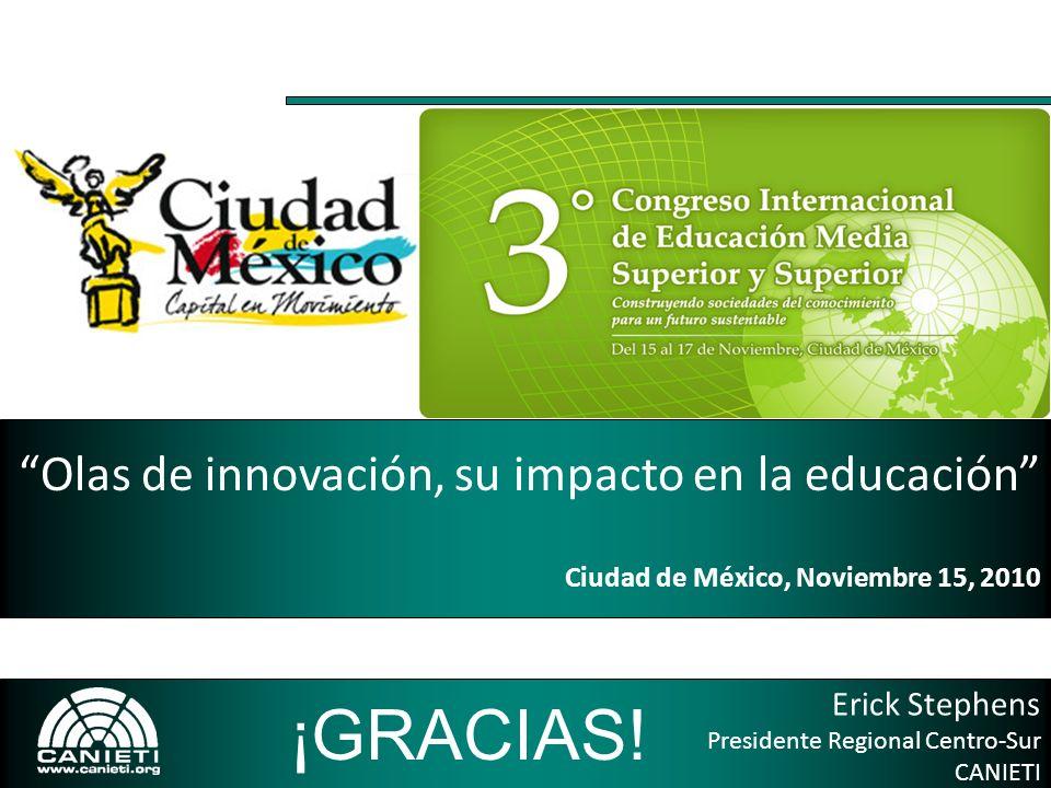 Erick Stephens Presidente Regional Centro-Sur CANIETI Olas de innovación, su impacto en la educación Ciudad de México, Noviembre 15, 2010 ¡GRACIAS!