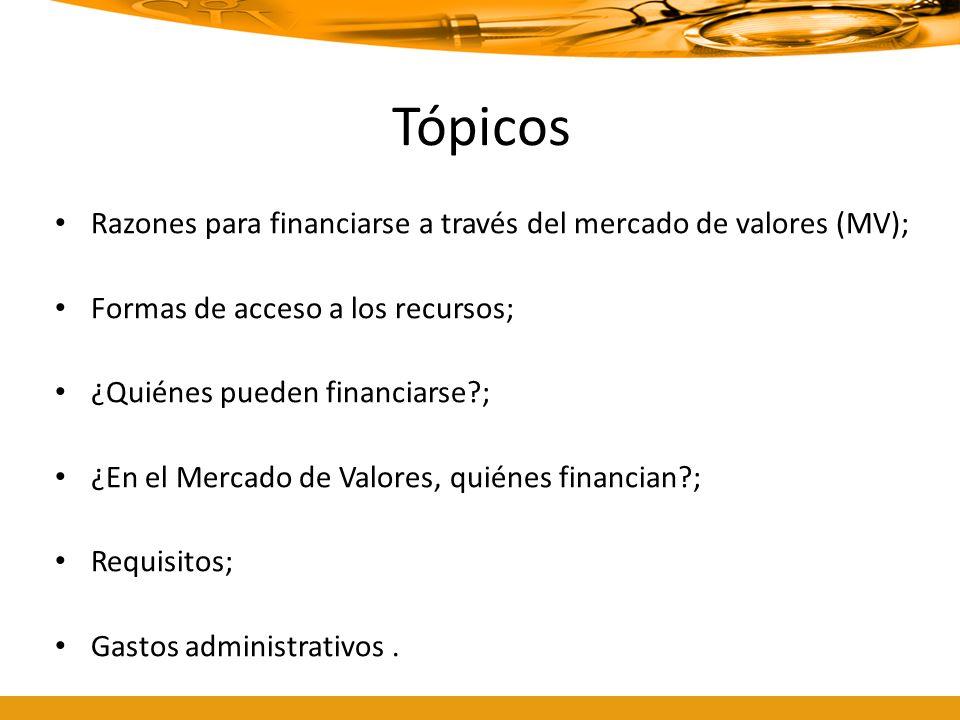 Tópicos Razones para financiarse a través del mercado de valores (MV); Formas de acceso a los recursos; ¿Quiénes pueden financiarse?; ¿En el Mercado d