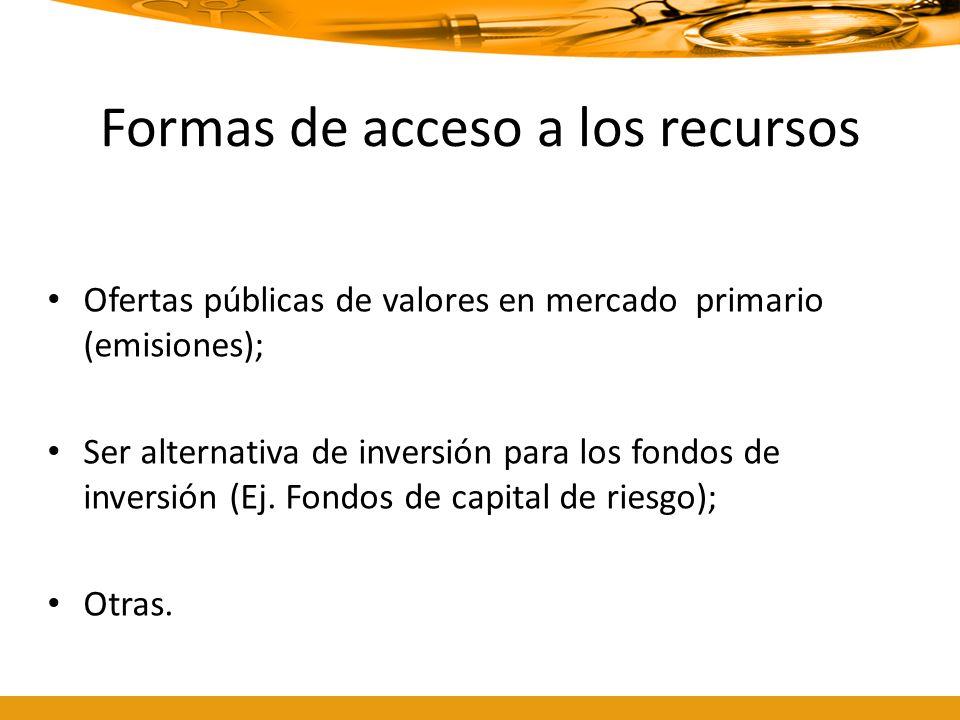 Formas de acceso a los recursos Ofertas públicas de valores en mercado primario (emisiones); Ser alternativa de inversión para los fondos de inversión