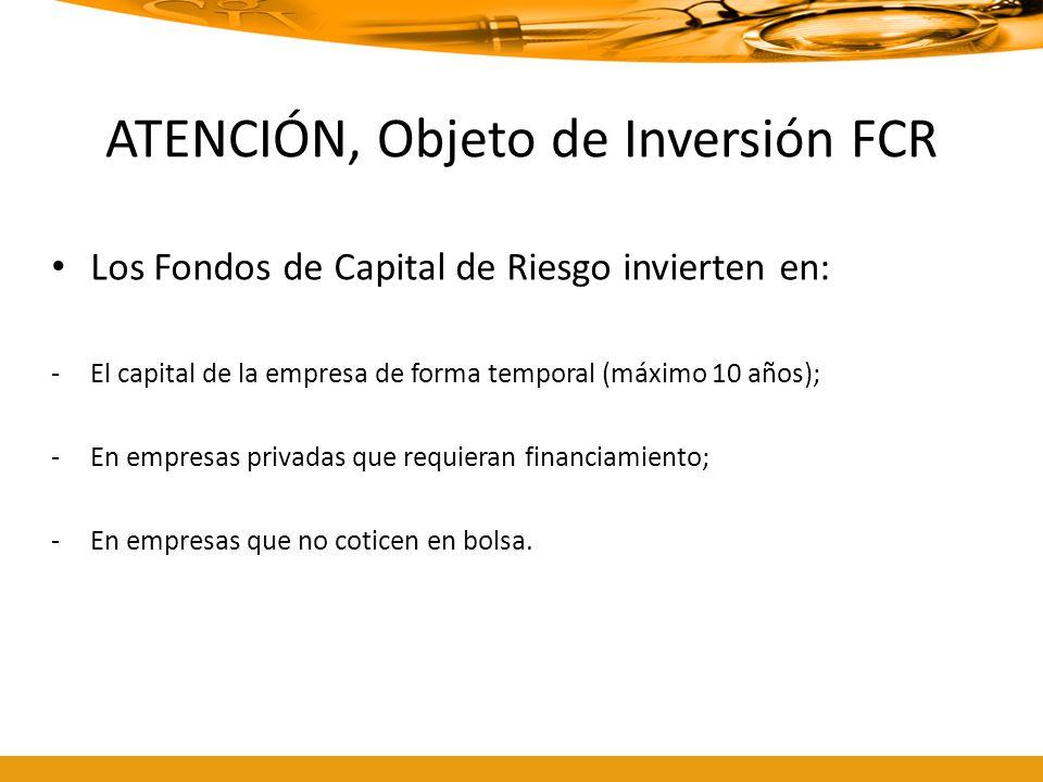 ATENCIÓN, Objeto de Inversión FCR Los Fondos de Capital de Riesgo invierten en: -El capital de la empresa de forma temporal (máximo 10 años); -En empr