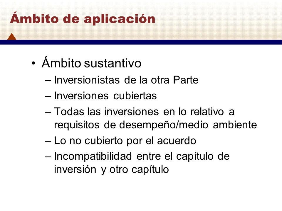 Ámbito de aplicación Ámbito sustantivo –Inversionistas de la otra Parte –Inversiones cubiertas –Todas las inversiones en lo relativo a requisitos de d