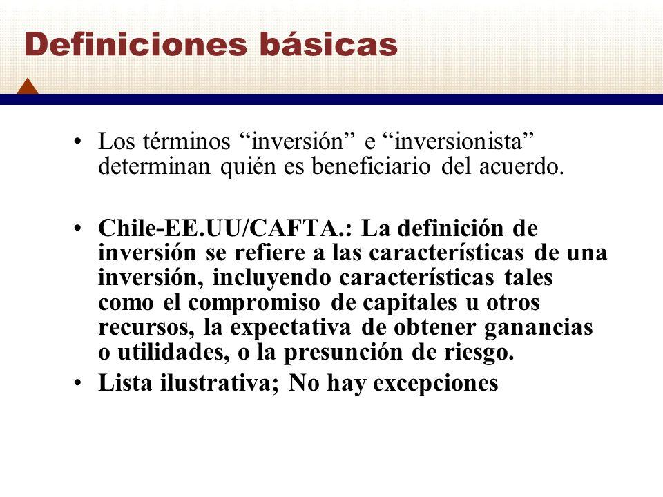 Definiciones básicas Los términos inversión e inversionista determinan quién es beneficiario del acuerdo. Chile-EE.UU/CAFTA.: La definición de inversi