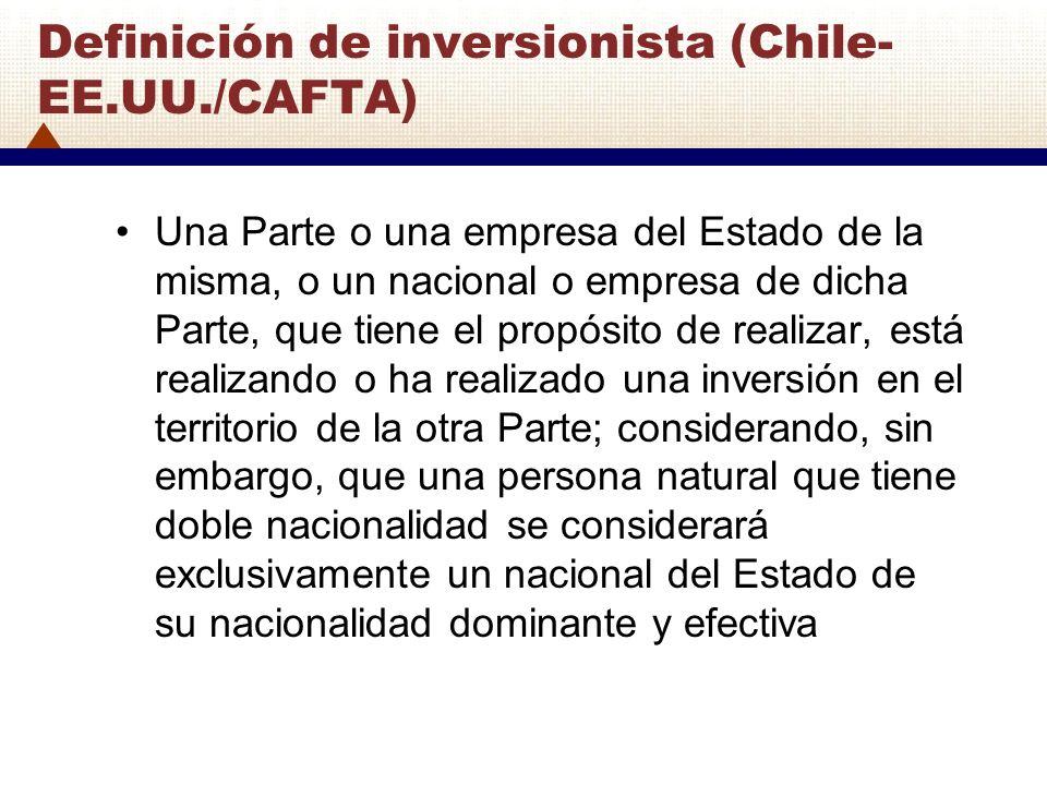 Definición de inversionista (Chile- EE.UU./CAFTA) Una Parte o una empresa del Estado de la misma, o un nacional o empresa de dicha Parte, que tiene el