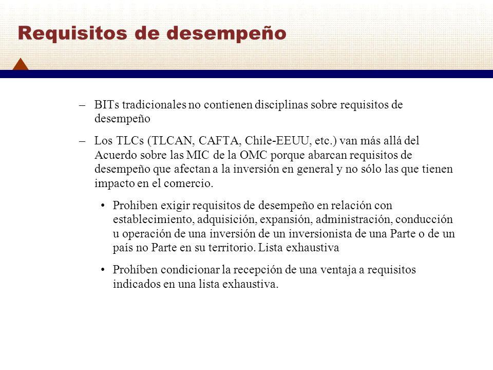 Requisitos de desempeño –BITs tradicionales no contienen disciplinas sobre requisitos de desempeño –Los TLCs (TLCAN, CAFTA, Chile-EEUU, etc.) van más