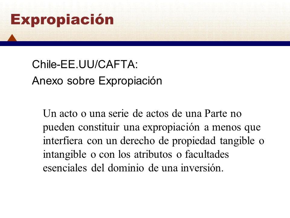 Expropiación Chile-EE.UU/CAFTA: Anexo sobre Expropiación Un acto o una serie de actos de una Parte no pueden constituir una expropiación a menos que i
