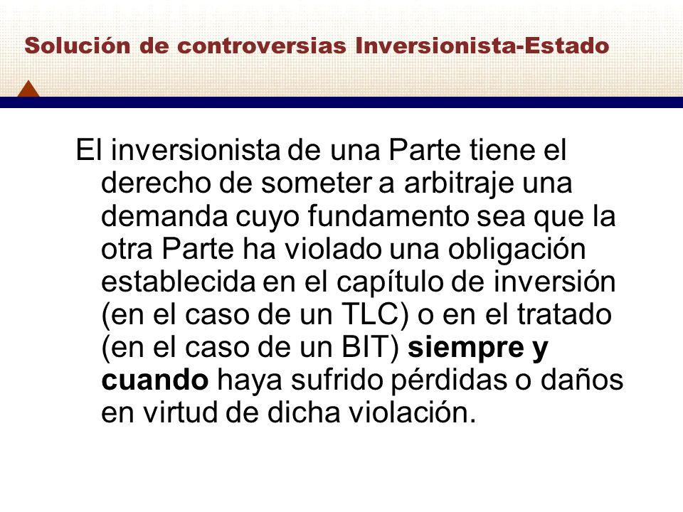 Solución de controversias Inversionista-Estado El inversionista de una Parte tiene el derecho de someter a arbitraje una demanda cuyo fundamento sea q