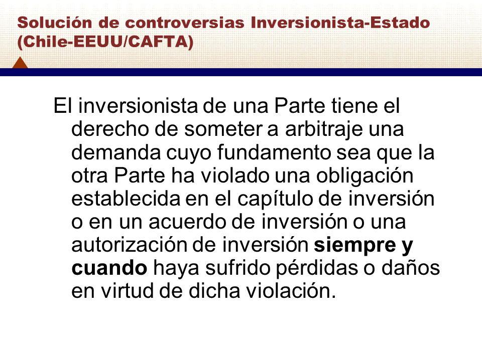 Solución de controversias Inversionista-Estado (Chile-EEUU/CAFTA) El inversionista de una Parte tiene el derecho de someter a arbitraje una demanda cu
