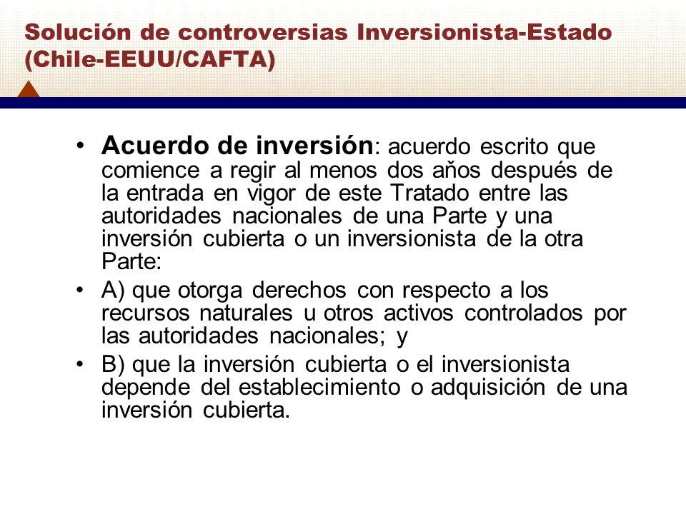 Solución de controversias Inversionista-Estado (Chile-EEUU/CAFTA) Acuerdo de inversión : acuerdo escrito que comience a regir al menos dos aňos despué