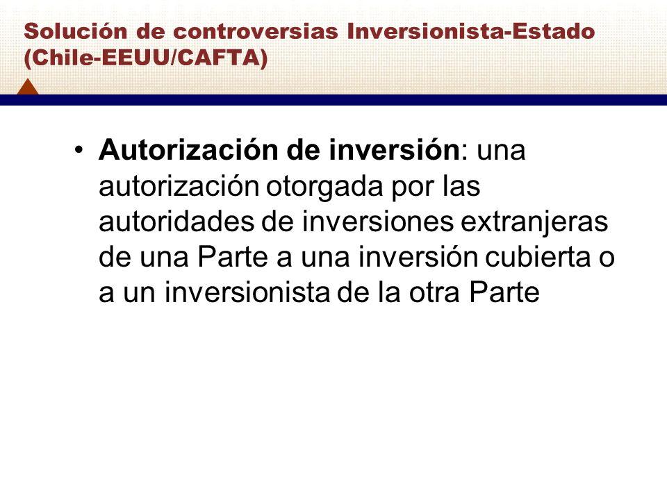 Solución de controversias Inversionista-Estado (Chile-EEUU/CAFTA) Autorización de inversión: una autorización otorgada por las autoridades de inversio