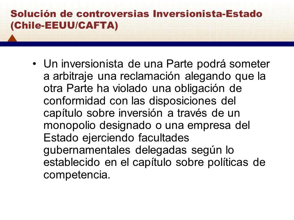 Solución de controversias Inversionista-Estado (Chile-EEUU/CAFTA) Un inversionista de una Parte podrá someter a arbitraje una reclamación alegando que
