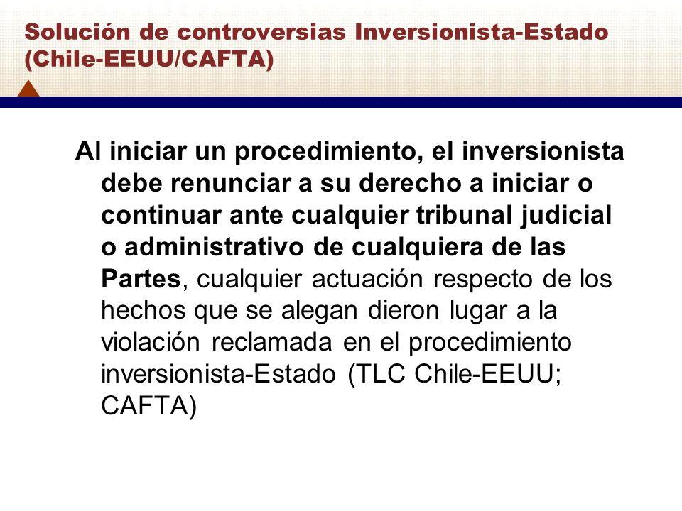 Solución de controversias Inversionista-Estado (Chile-EEUU/CAFTA) Al iniciar un procedimiento, el inversionista debe renunciar a su derecho a iniciar