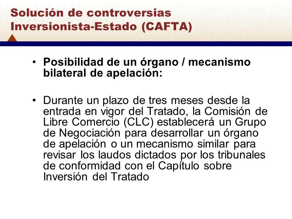 Solución de controversias Inversionista-Estado (CAFTA) Posibilidad de un órgano / mecanismo bilateral de apelación: Durante un plazo de tres meses des