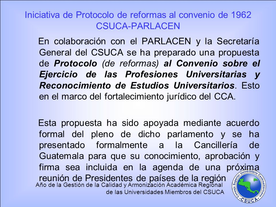 Año de la Gestión de la Calidad y Armonización Académica Regional de las Universidades Miembros del CSUCA Iniciativa de Protocolo de reformas al conve