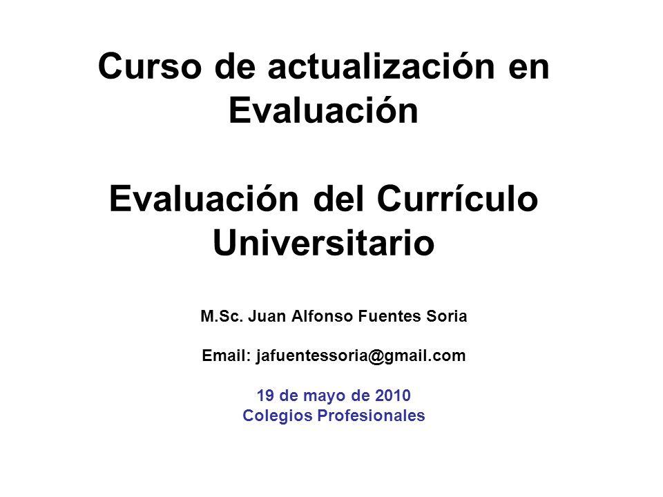 Curso de actualización en Evaluación Evaluación del Currículo Universitario M.Sc. Juan Alfonso Fuentes Soria Email: jafuentessoria@gmail.com 19 de may